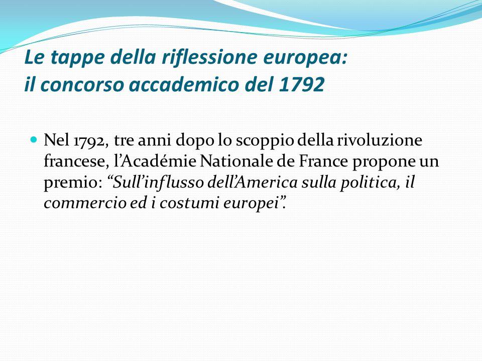Le tappe della riflessione europea: il concorso accademico del 1792 Nel 1792, tre anni dopo lo scoppio della rivoluzione francese, l'Académie Nationale de France propone un premio: Sull'influsso dell'America sulla politica, il commercio ed i costumi europei .