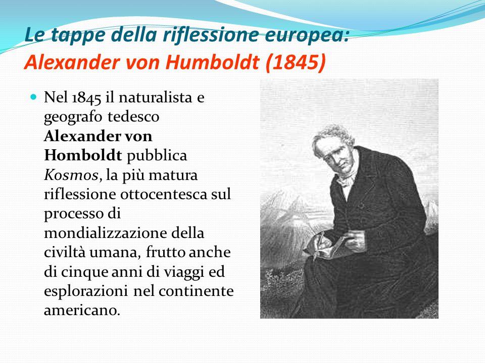 Le tappe della riflessione europea: Alexander von Humboldt (1845) Nel 1845 il naturalista e geografo tedesco Alexander von Homboldt pubblica Kosmos, la più matura riflessione ottocentesca sul processo di mondializzazione della civiltà umana, frutto anche di cinque anni di viaggi ed esplorazioni nel continente americano.