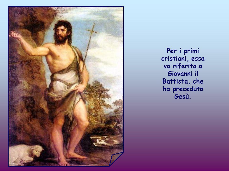 Per i primi cristiani, essa va riferita a Giovanni il Battista, che ha preceduto Gesù.