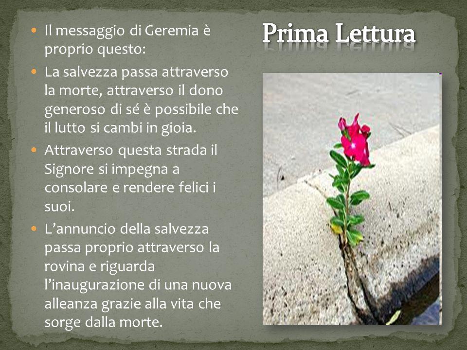 Il messaggio di Geremia è proprio questo: La salvezza passa attraverso la morte, attraverso il dono generoso di sé è possibile che il lutto si cambi in gioia.