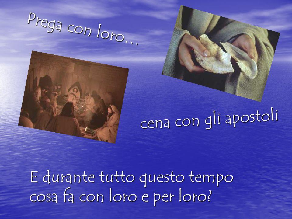 E durante tutto questo tempo cosa fa con loro e per loro? cena con gli apostoli Prega con loro…