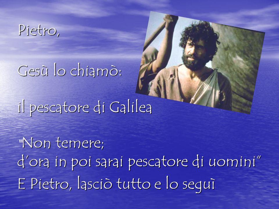 Pietro, il pescatore di Galilea E Pietro, lasciò tutto e lo seguì Gesù lo chiamò: Non temere; d'ora in poi sarai pescatore di uomini