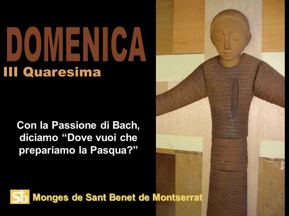 Monges de Sant Benet de Montserrat Con la Passione di Bach, diciamo Dove vuoi che prepariamo la Pasqua? III Quaresima