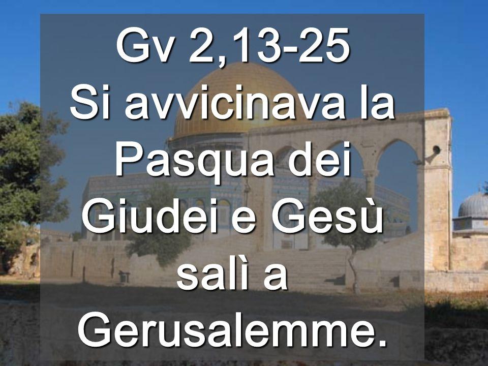 Gv 2,13-25 Si avvicinava la Pasqua dei Giudei e Gesù salì a Gerusalemme.