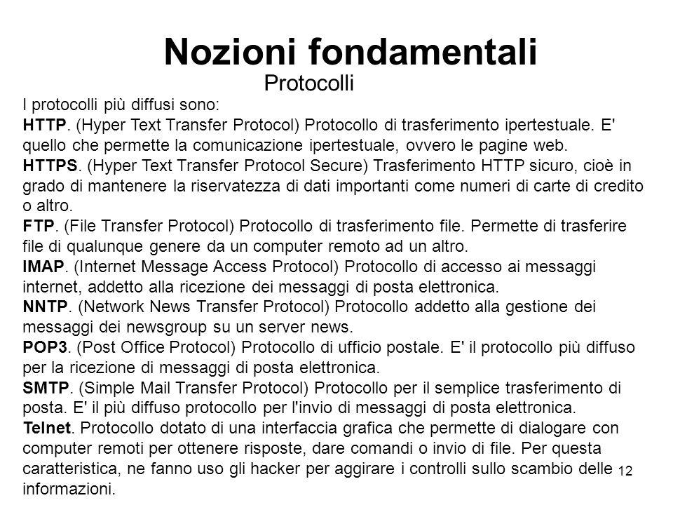 12 Nozioni fondamentali Protocolli I protocolli più diffusi sono: HTTP. (Hyper Text Transfer Protocol) Protocollo di trasferimento ipertestuale. E' qu