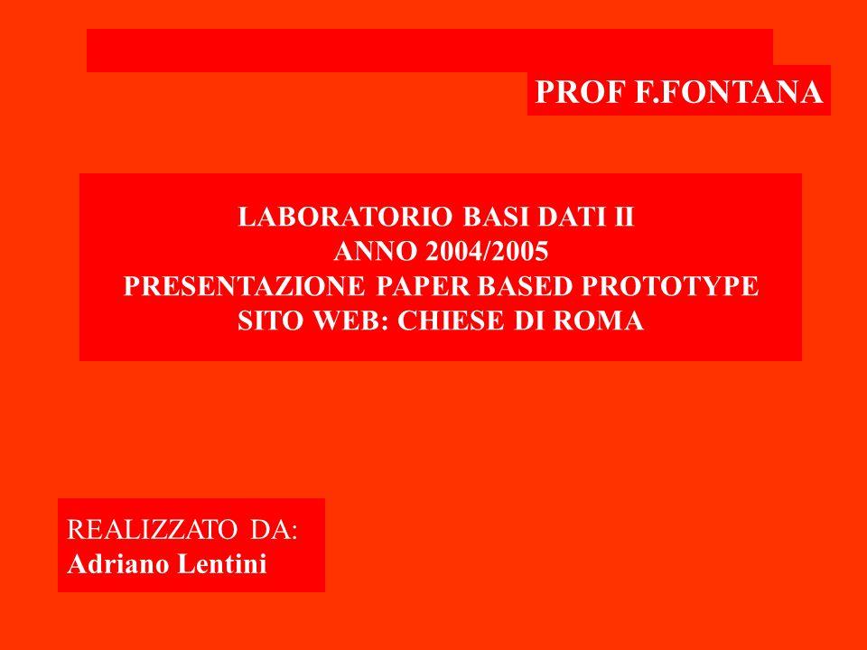 PROF F.FONTANA LABORATORIO BASI DATI II ANNO 2004/2005 PRESENTAZIONE PAPER BASED PROTOTYPE SITO WEB: CHIESE DI ROMA REALIZZATO DA: Adriano Lentini