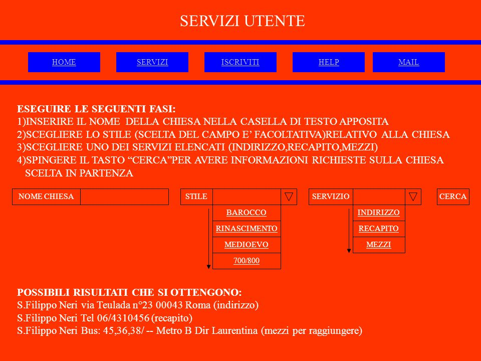 NOME CHIESASTILESERVIZIO INDIRIZZO RINASCIMENTO SERVIZI UTENTE RECAPITO MEZZIMEDIOEVO BAROCCO 700/800 ESEGUIRE LE SEGUENTI FASI: 1)INSERIRE IL NOME DELLA CHIESA NELLA CASELLA DI TESTO APPOSITA 2)SCEGLIERE LO STILE (SCELTA DEL CAMPO E' FACOLTATIVA)RELATIVO ALLA CHIESA 3)SCEGLIERE UNO DEI SERVIZI ELENCATI (INDIRIZZO,RECAPITO,MEZZI) 4)SPINGERE IL TASTO CERCA PER AVERE INFORMAZIONI RICHIESTE SULLA CHIESA SCELTA IN PARTENZA CERCA POSSIBILI RISULTATI CHE SI OTTENGONO: S.Filippo Neri via Teulada n°23 00043 Roma (indirizzo) S.Filippo Neri Tel 06/4310456 (recapito) S.Filippo Neri Bus: 45,36,38/ -- Metro B Dir Laurentina (mezzi per raggiungere) HOMESERVIZIISCRIVITIHELPMAIL