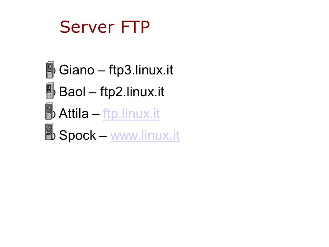 Server FTP O Giano – ftp3.linux.it O Baol – ftp2.linux.it O Attila – ftp.linux.itftp.linux.it O Spock – www.linux.itwww.linux.it