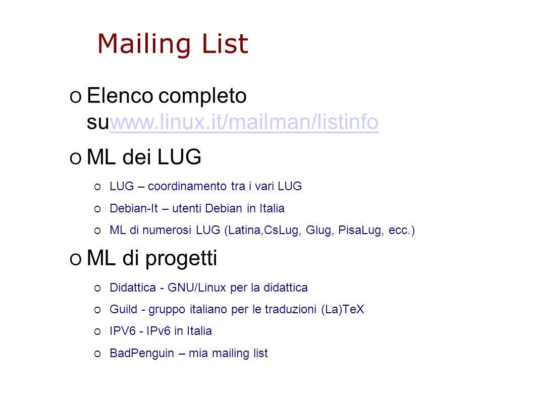 Mailing List O Elenco completo suwww.linux.it/mailman/listinfowww.linux.it/mailman/listinfo O ML dei LUG O LUG – coordinamento tra i vari LUG O Debian-It – utenti Debian in Italia O ML di numerosi LUG (Latina,CsLug, Glug, PisaLug, ecc.) O ML di progetti O Didattica - GNU/Linux per la didattica O Guild - gruppo italiano per le traduzioni (La)TeX O IPV6 - IPv6 in Italia O BadPenguin – mia mailing list