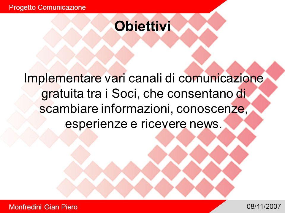 Obiettivi Progetto Comunicazione Monfredini Gian Piero 08/11/2007 Implementare vari canali di comunicazione gratuita tra i Soci, che consentano di scambiare informazioni, conoscenze, esperienze e ricevere news.