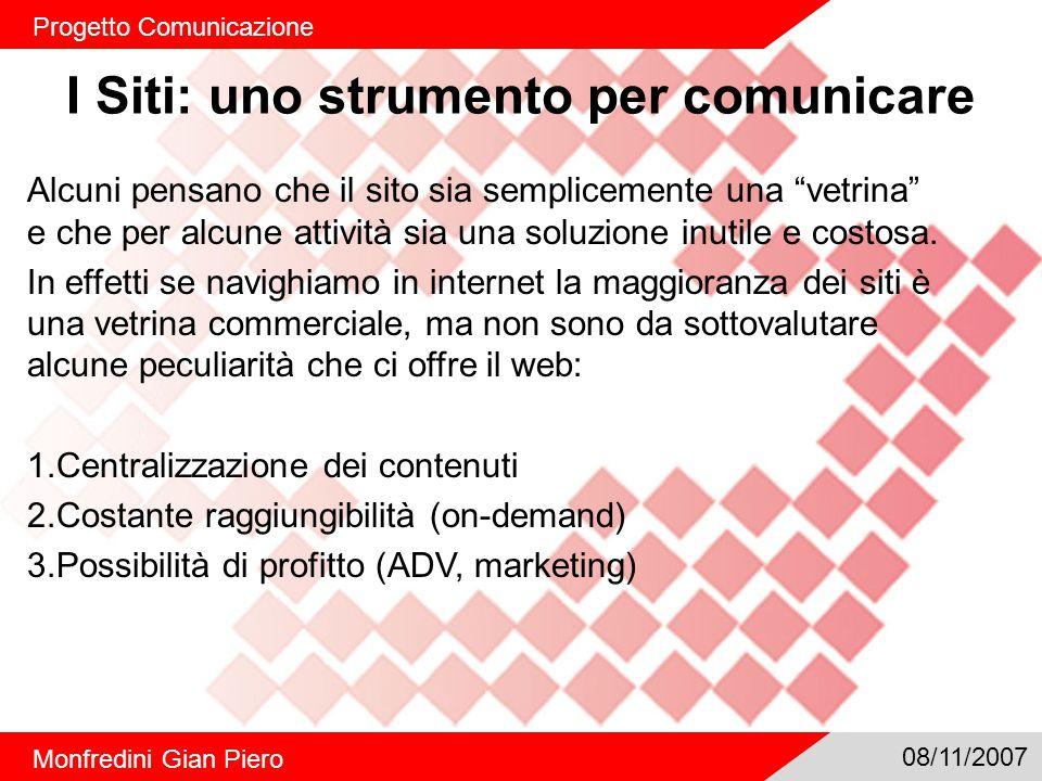 I Siti: uno strumento per comunicare Progetto Comunicazione Monfredini Gian Piero 08/11/2007 Alcuni pensano che il sito sia semplicemente una vetrina e che per alcune attività sia una soluzione inutile e costosa.