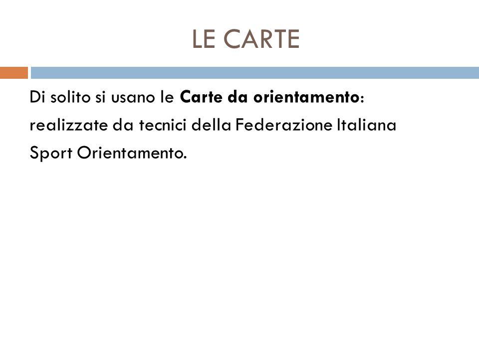 LE CARTE Di solito si usano le Carte da orientamento: realizzate da tecnici della Federazione Italiana Sport Orientamento.