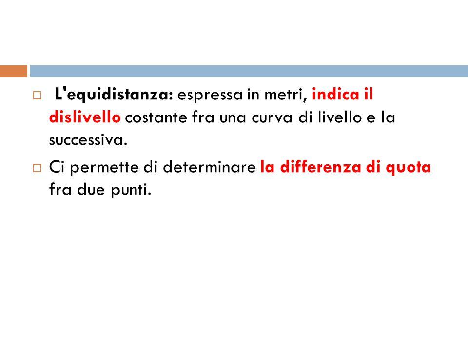  L'equidistanza: espressa in metri, indica il dislivello costante fra una curva di livello e la successiva.  Ci permette di determinare la differenz