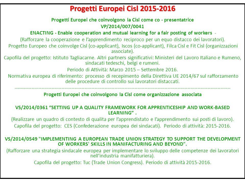 Progetti Europei Cisl 2015-2016 Progetti Europei che coinvolgono la Cisl come co - presentatrice VP/2014/007/0041 ENACTING - Enable cooperation and mutual learning for a fair posting of workers - (Rafforzare la cooperazione e l'apprendimento reciproco per un equo distacco dei lavoratori).