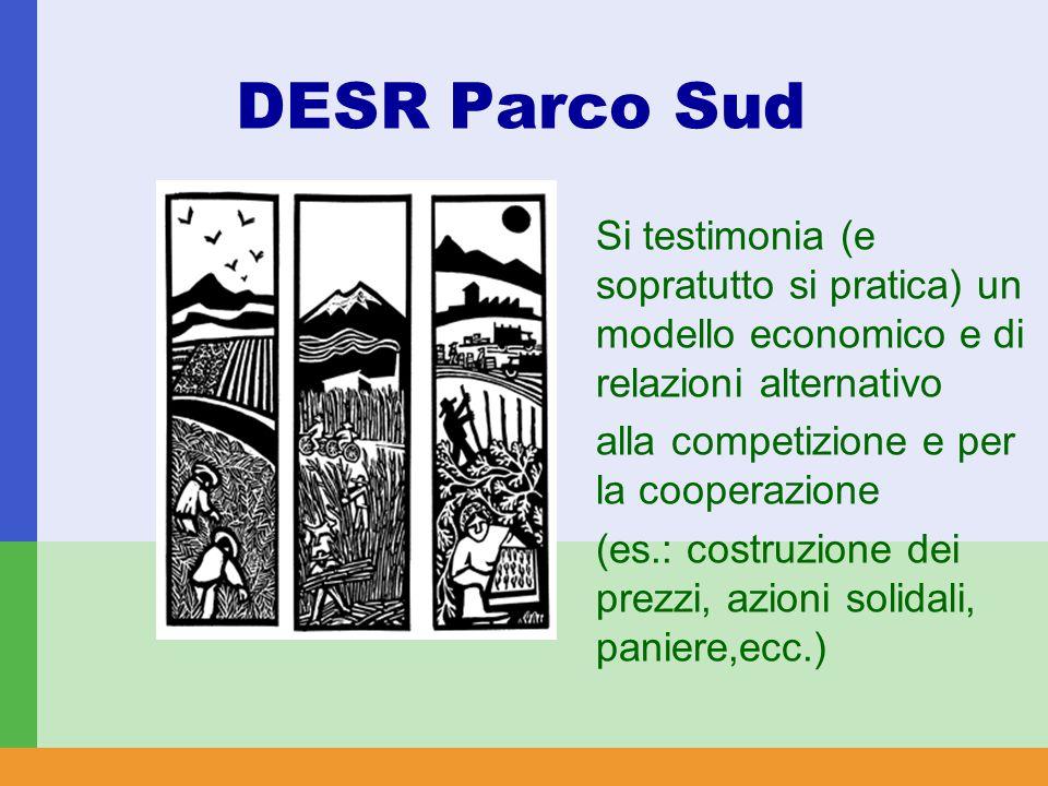 DESR Parco Sud Si testimonia (e sopratutto si pratica) un modello economico e di relazioni alternativo alla competizione e per la cooperazione (es.: costruzione dei prezzi, azioni solidali, paniere,ecc.)