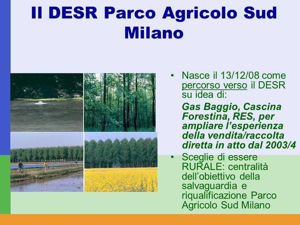 Il DESR Parco Agricolo Sud Milano Nasce il 13/12/08 come percorso verso il DESR su idea di: Gas Baggio, Cascina Forestina, RES, per ampliare l'esperienza della vendita/raccolta diretta in atto dal 2003/4 Sceglie di essere RURALE: centralità dell'obiettivo della salvaguardia e riqualificazione Parco Agricolo Sud Milano