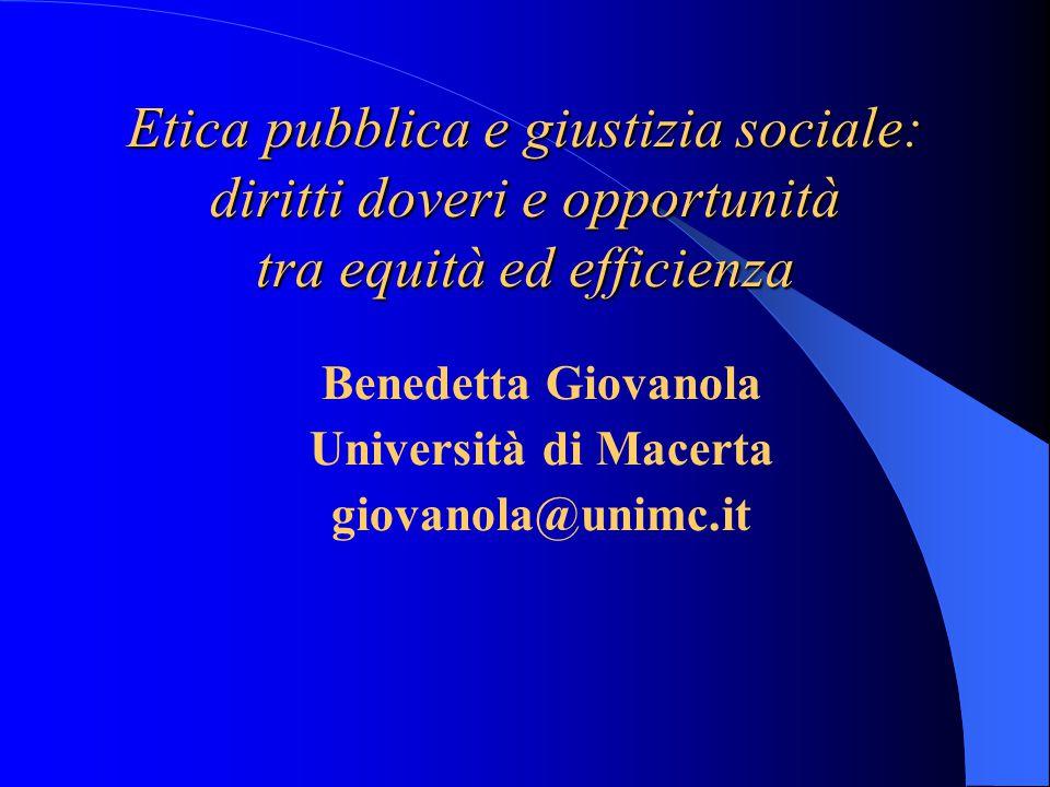 Etica pubblica e giustizia sociale: diritti doveri e opportunità tra equità ed efficienza Benedetta Giovanola Università di Macerta giovanola@unimc.it