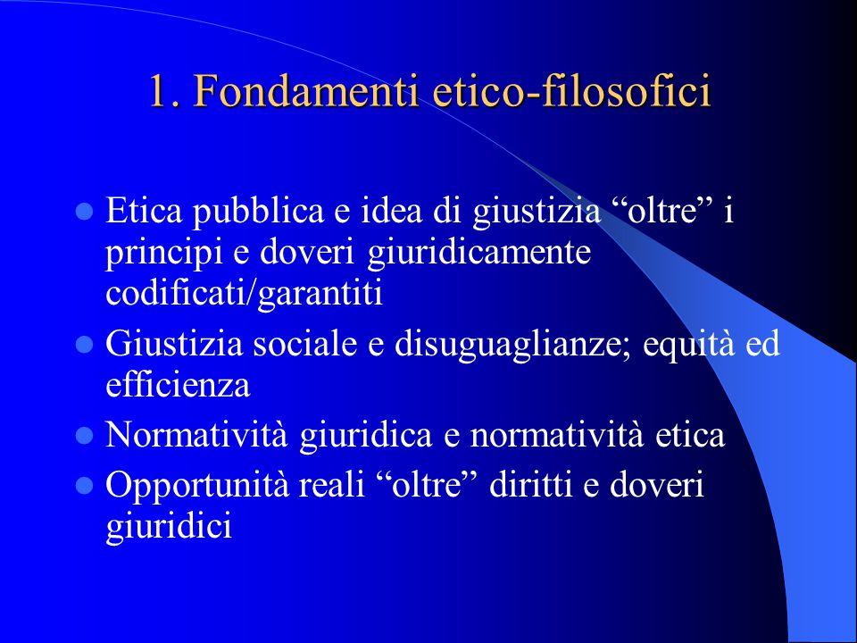 """1. Fondamenti etico-filosofici Etica pubblica e idea di giustizia """"oltre"""" i principi e doveri giuridicamente codificati/garantiti Giustizia sociale e"""