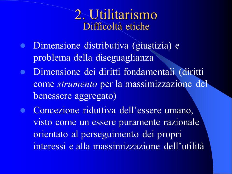 2. Utilitarismo Difficoltà etiche Dimensione distributiva (giustizia) e problema della diseguaglianza Dimensione dei diritti fondamentali (diritti com