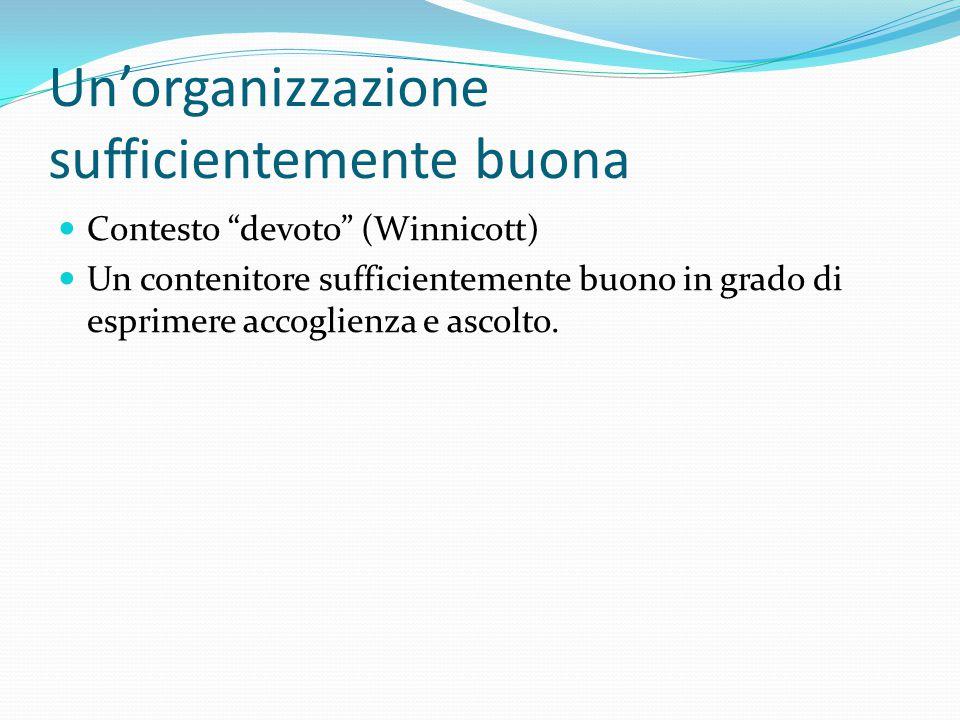Un'organizzazione sufficientemente buona Contesto devoto (Winnicott) Un contenitore sufficientemente buono in grado di esprimere accoglienza e ascolto.