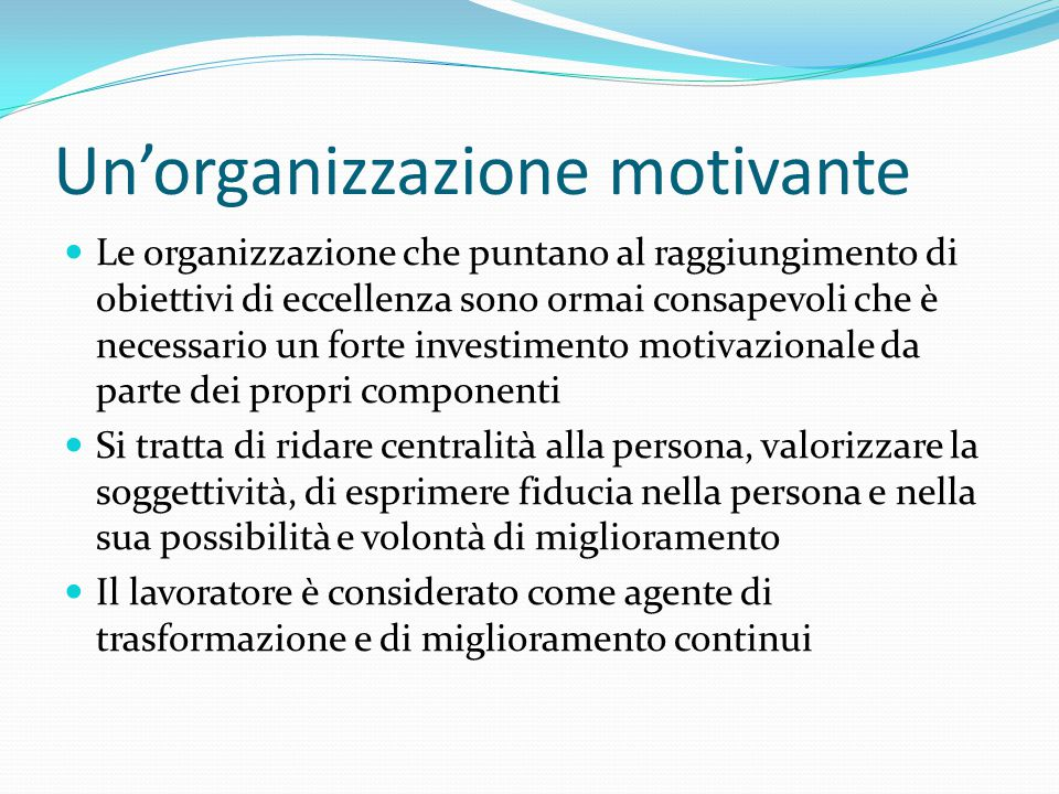 Un'organizzazione motivante Le organizzazione che puntano al raggiungimento di obiettivi di eccellenza sono ormai consapevoli che è necessario un forte investimento motivazionale da parte dei propri componenti Si tratta di ridare centralità alla persona, valorizzare la soggettività, di esprimere fiducia nella persona e nella sua possibilità e volontà di miglioramento Il lavoratore è considerato come agente di trasformazione e di miglioramento continui