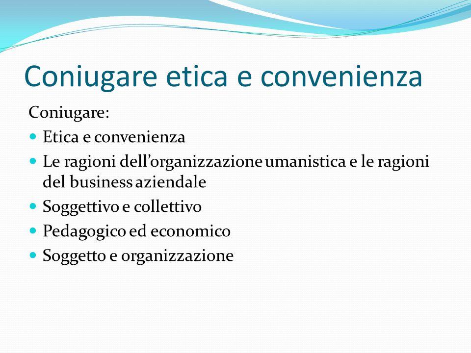 Coniugare etica e convenienza Coniugare: Etica e convenienza Le ragioni dell'organizzazione umanistica e le ragioni del business aziendale Soggettivo e collettivo Pedagogico ed economico Soggetto e organizzazione