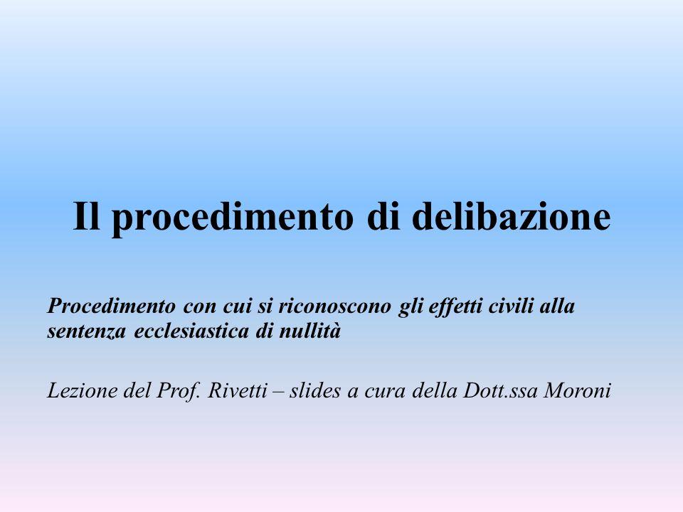 Il procedimento di delibazione Procedimento con cui si riconoscono gli effetti civili alla sentenza ecclesiastica di nullità Lezione del Prof. Rivetti