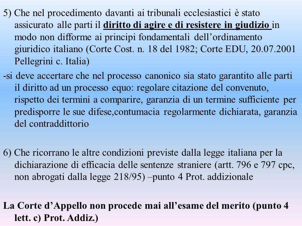 5) Che nel procedimento davanti ai tribunali ecclesiastici è stato assicurato alle parti il diritto di agire e di resistere in giudizio in modo non di
