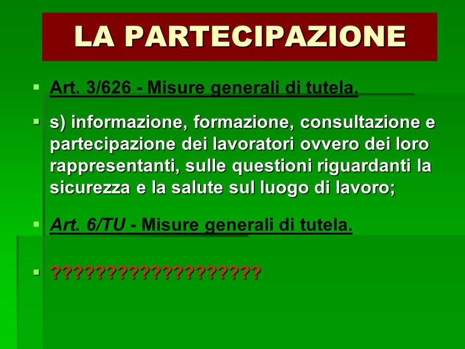 LA PARTECIPAZIONE   Art. 3/626 - Misure generali di tutela.  s) informazione, formazione, consultazione e partecipazione dei lavoratori ovvero dei