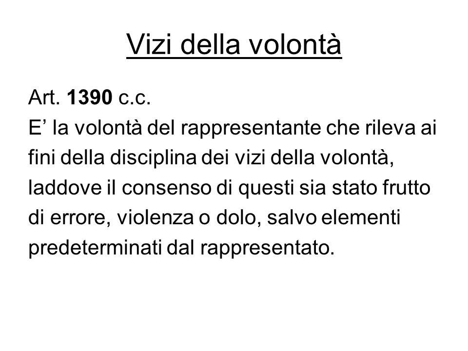 Vizi della volontà Art. 1390 c.c. E' la volontà del rappresentante che rileva ai fini della disciplina dei vizi della volontà, laddove il consenso di