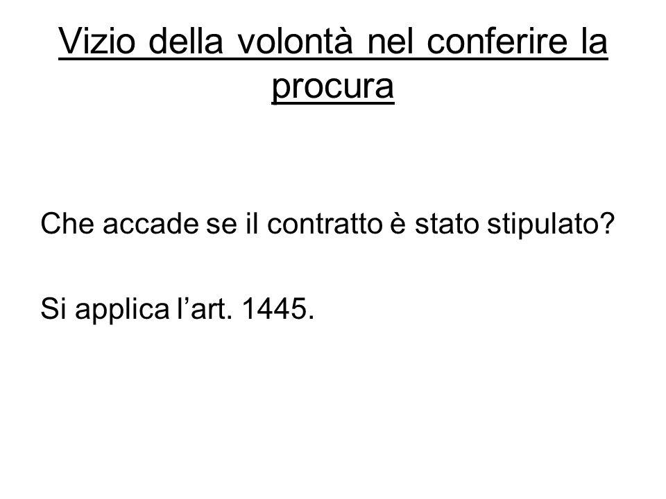 Vizio della volontà nel conferire la procura Che accade se il contratto è stato stipulato? Si applica l'art. 1445.