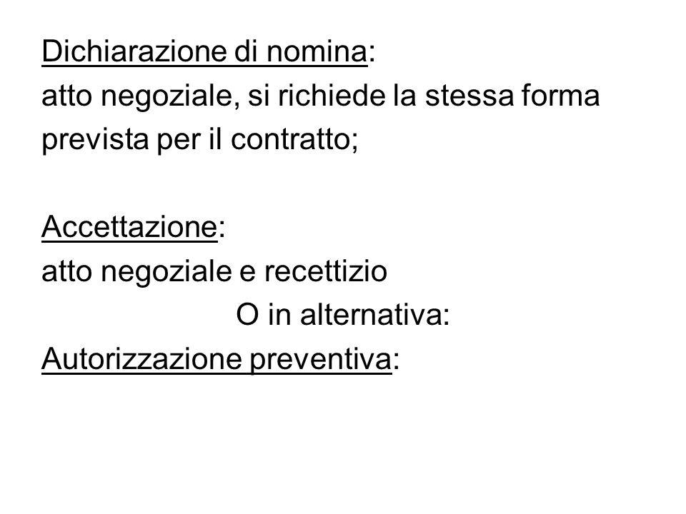 Dichiarazione di nomina: atto negoziale, si richiede la stessa forma prevista per il contratto; Accettazione: atto negoziale e recettizio O in alterna