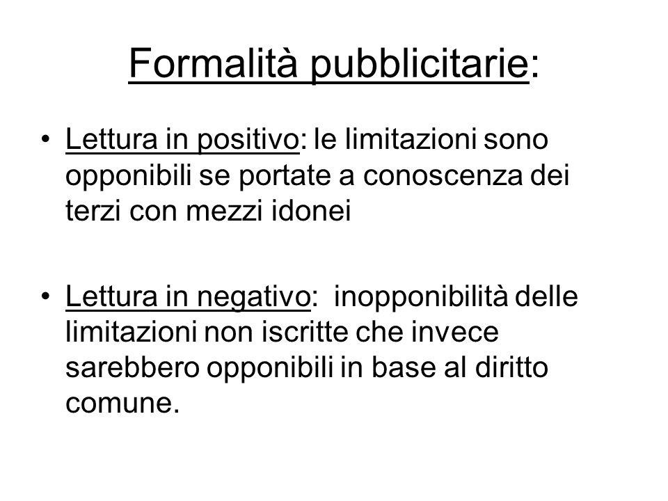 Formalità pubblicitarie: Lettura in positivo: le limitazioni sono opponibili se portate a conoscenza dei terzi con mezzi idonei Lettura in negativo: i