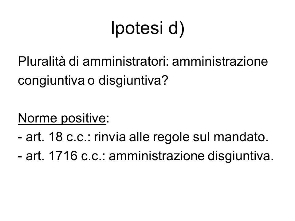 Ipotesi d) Pluralità di amministratori: amministrazione congiuntiva o disgiuntiva? Norme positive: - art. 18 c.c.: rinvia alle regole sul mandato. - a