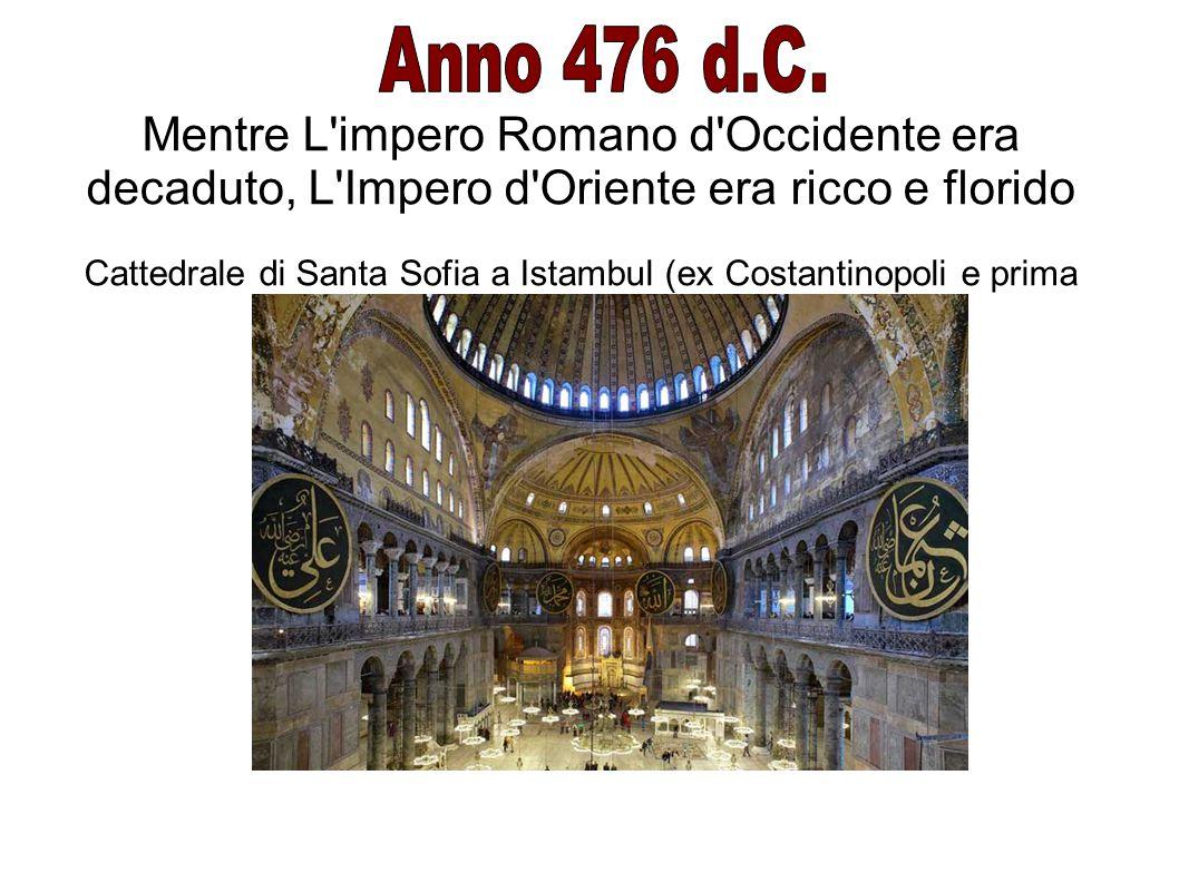 Mentre L'impero Romano d'Occidente era decaduto, L'Impero d'Oriente era ricco e florido Cattedrale di Santa Sofia a Istambul (ex Costantinopoli e prim