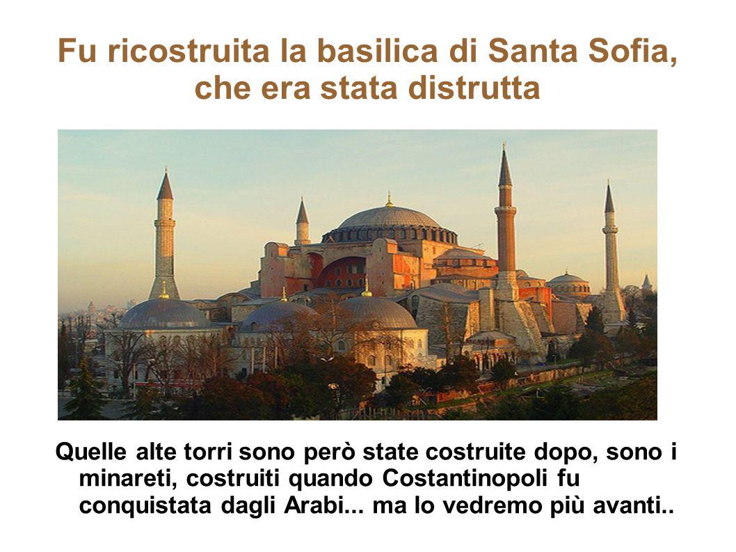 Fu ricostruita la basilica di Santa Sofia, che era stata distrutta Quelle alte torri sono però state costruite dopo, sono i minareti, costruiti quando