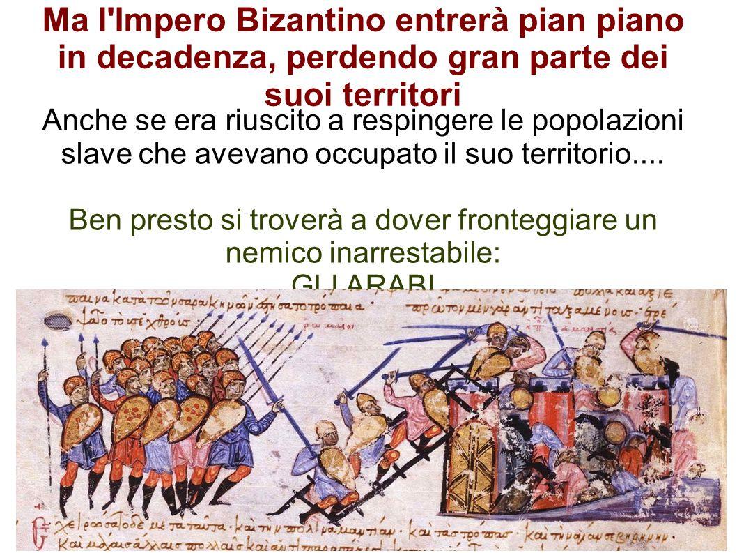 Ma l'Impero Bizantino entrerà pian piano in decadenza, perdendo gran parte dei suoi territori Anche se era riuscito a respingere le popolazioni slave