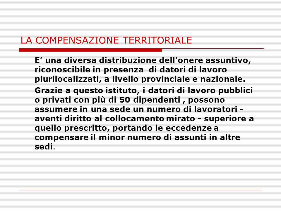 LA COMPENSAZIONE TERRITORIALE E' una diversa distribuzione dell'onere assuntivo, riconoscibile in presenza di datori di lavoro plurilocalizzati, a livello provinciale e nazionale.
