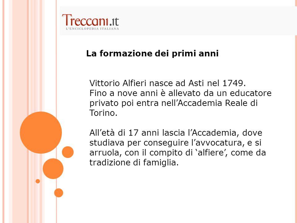 Vittorio Alfieri nasce ad Asti nel 1749. Fino a nove anni è allevato da un educatore privato poi entra nell'Accademia Reale di Torino. All'età di 17 a