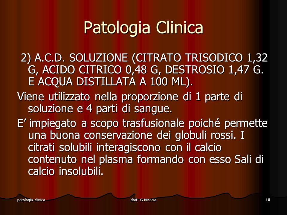 dott. G.Nicocia 16 patologia clinica Patologia Clinica 2) A.C.D. SOLUZIONE (CITRATO TRISODICO 1,32 G, ACIDO CITRICO 0,48 G, DESTROSIO 1,47 G. E ACQUA