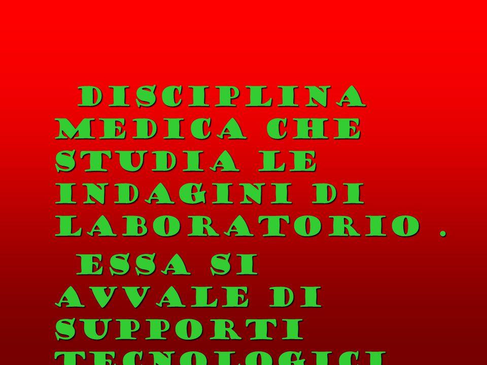 Disciplina medica che studia le indagini di laboratorio. Disciplina medica che studia le indagini di laboratorio. Essa si avvale di supporti tecnologi