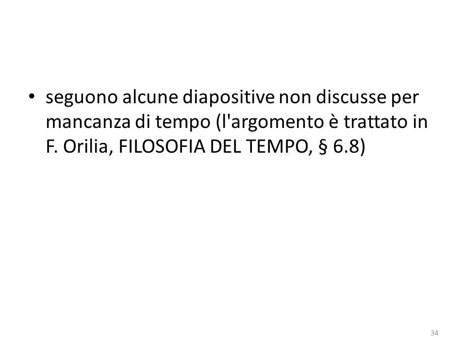 seguono alcune diapositive non discusse per mancanza di tempo (l'argomento è trattato in F. Orilia, FILOSOFIA DEL TEMPO, § 6.8) 34