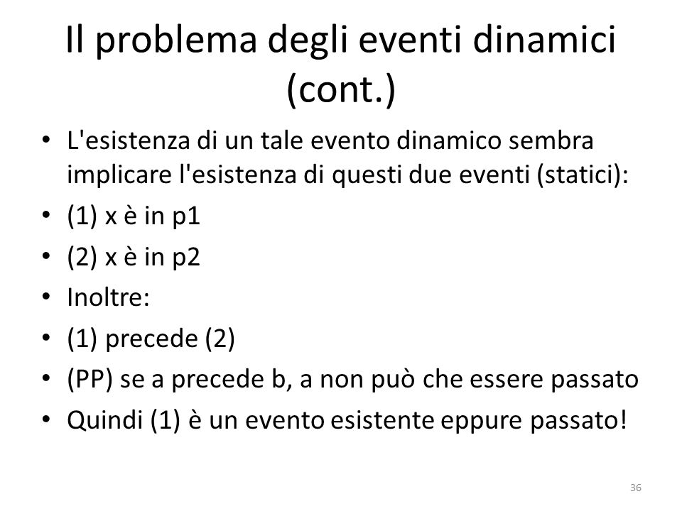 La soluzione (PP) se a precede b, a non può che essere passato (1) x è in p1 (2) x è in p2 SE si accettano (PP) e presentismo, il presente deve essere puntiforme (non esteso, privo di durata) Nell istante t2 in cui esiste l evento (2), non esiste l evento (1).