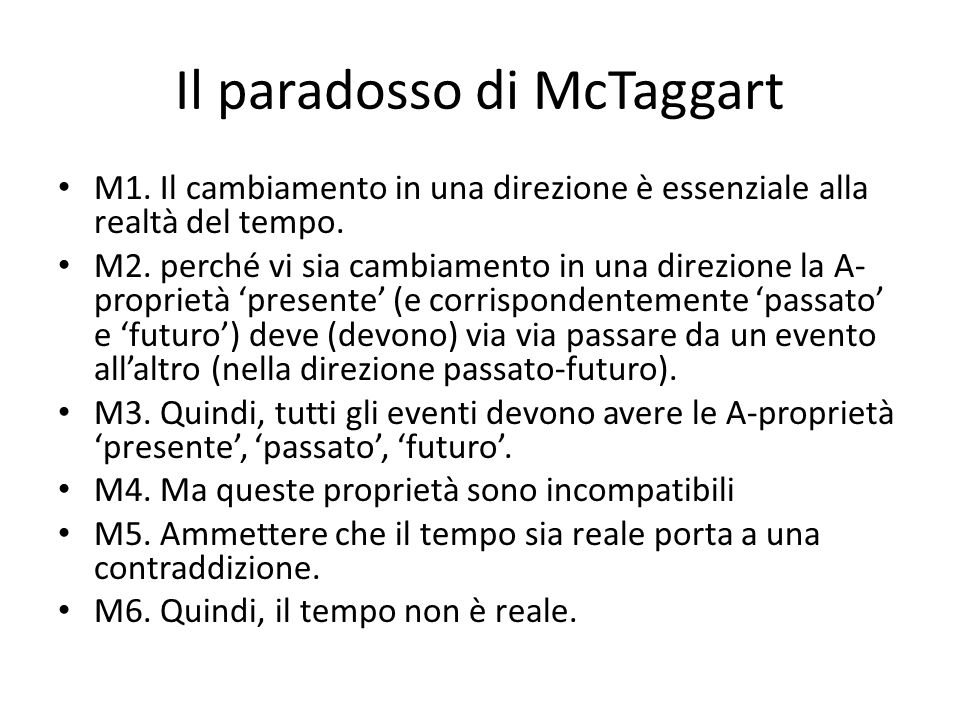Il paradosso di McTaggart M1. Il cambiamento in una direzione è essenziale alla realtà del tempo. M2. perché vi sia cambiamento in una direzione la A-