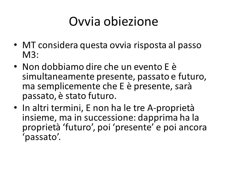 Ovvia obiezione MT considera questa ovvia risposta al passo M3: Non dobbiamo dire che un evento E è simultaneamente presente, passato e futuro, ma semplicemente che E è presente, sarà passato, è stato futuro.