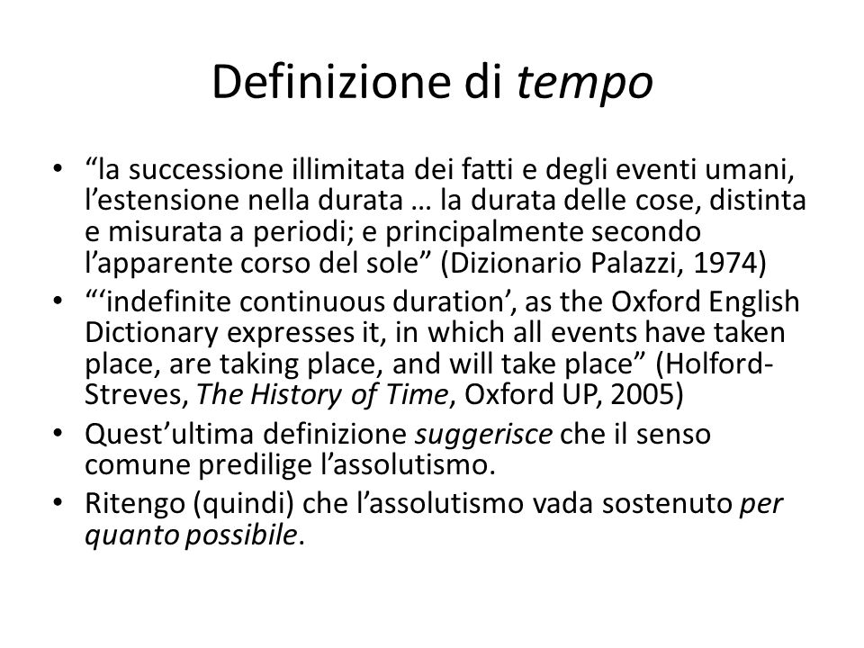 Definizione di tempo la successione illimitata dei fatti e degli eventi umani, l'estensione nella durata … la durata delle cose, distinta e misurata a periodi; e principalmente secondo l'apparente corso del sole (Dizionario Palazzi, 1974) 'indefinite continuous duration', as the Oxford English Dictionary expresses it, in which all events have taken place, are taking place, and will take place (Holford- Streves, The History of Time, Oxford UP, 2005) Quest'ultima definizione suggerisce che il senso comune predilige l'assolutismo.