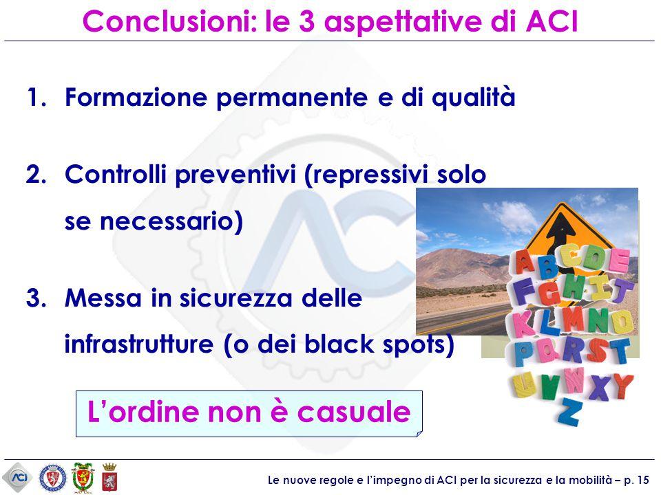 Le nuove regole e l'impegno di ACI per la sicurezza e la mobilità – p. 15 Conclusioni: le 3 aspettative di ACI L'ordine non è casuale 1.Formazione per
