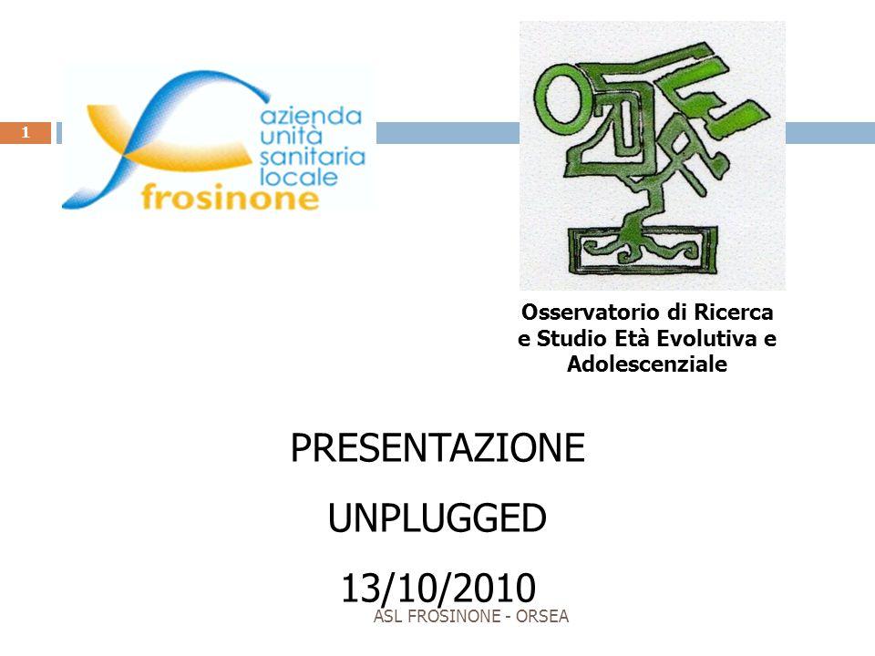 ASL FROSINONE - ORSEA 1 PRESENTAZIONE UNPLUGGED 13/10/2010 Osservatorio di Ricerca e Studio Età Evolutiva e Adolescenziale