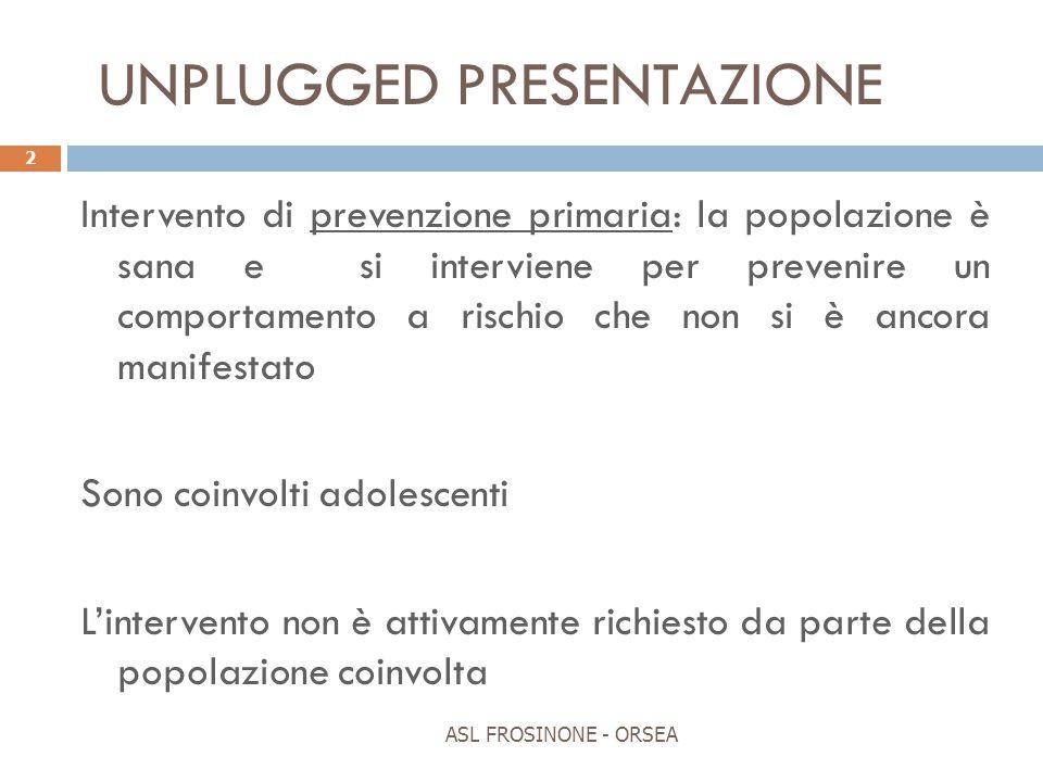 UNPLUGGED PRESENTAZIONE ASL FROSINONE - ORSEA 2 Intervento di prevenzione primaria: la popolazione è sana e si interviene per prevenire un comportamen