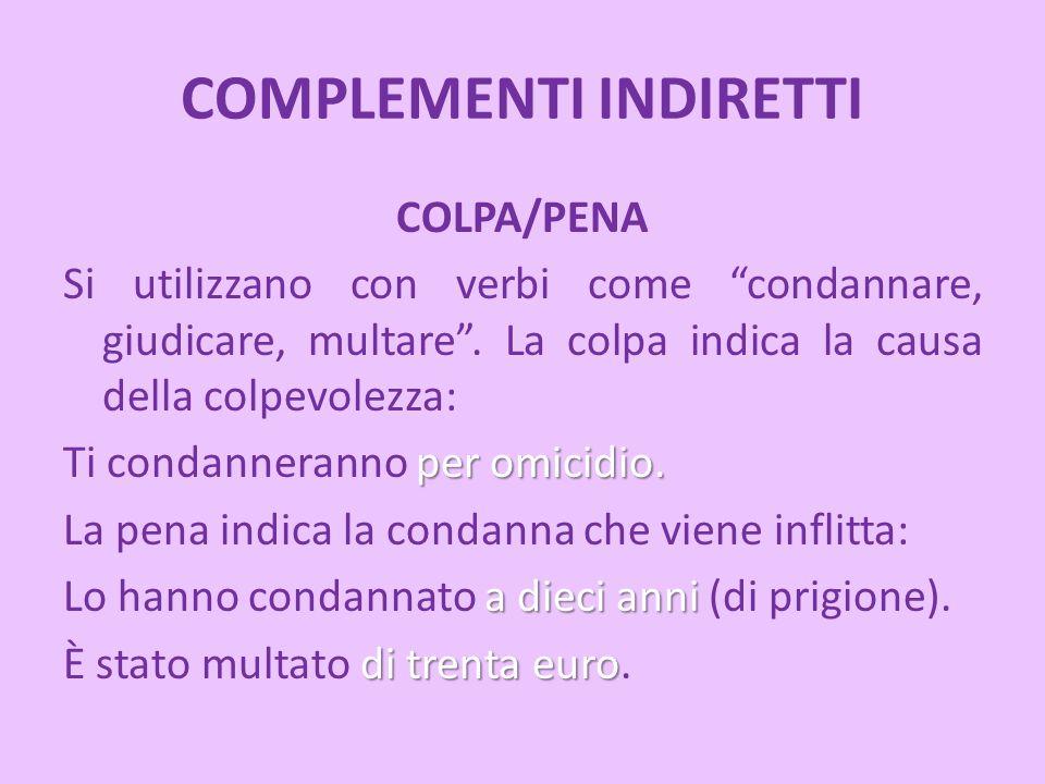 """COMPLEMENTI INDIRETTI COLPA/PENA Si utilizzano con verbi come """"condannare, giudicare, multare"""". La colpa indica la causa della colpevolezza: per omici"""